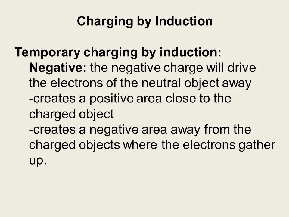 Charging by Induction Temporary charging by induction: Negative: the negative charge will drive the electrons of the neutral object away -creates a positive area close to the charged object -creates a negative area away from the charged objects where the electrons gather up.