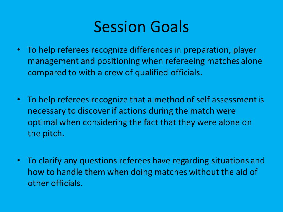 Session Goals To help referees recognize differences in preparation, player management and positioning when refereeing matches alone compared to with