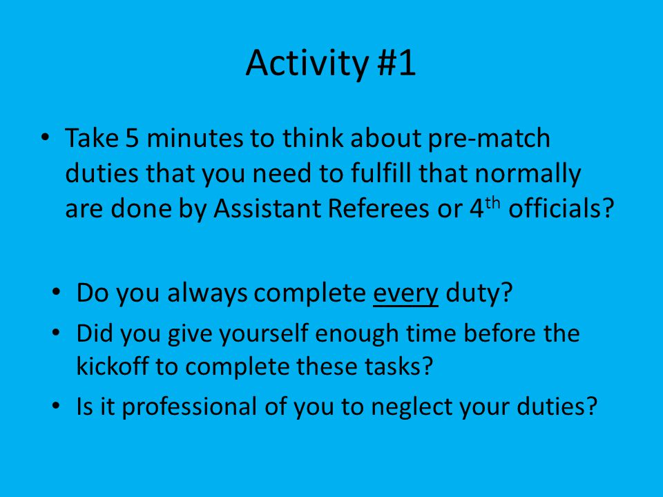 Activity #1 Take 5 minutes to think about pre-match duties that you need to fulfill that normally are done by Assistant Referees or 4 th officials? Do