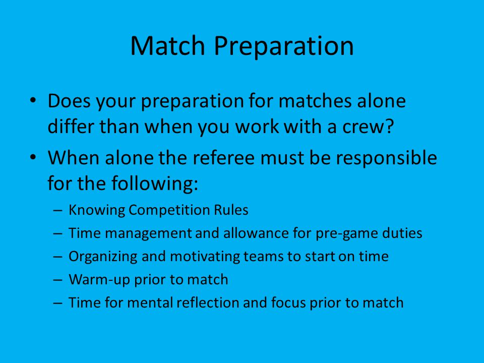 Match Preparation Does your preparation for matches alone differ than when you work with a crew? When alone the referee must be responsible for the fo