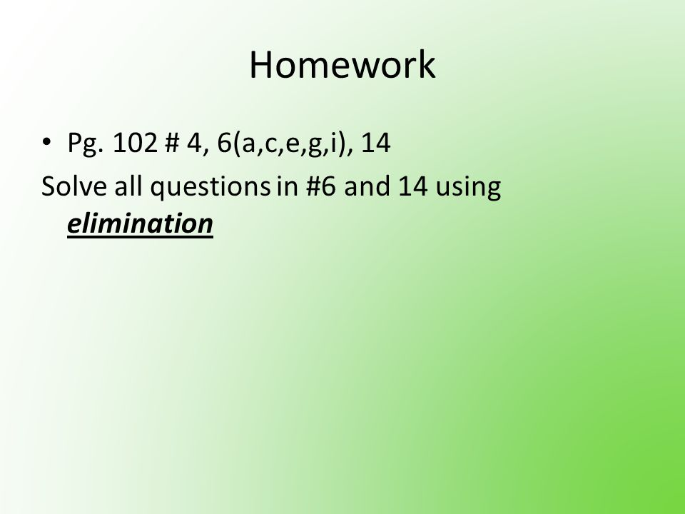 Homework Pg. 102 # 4, 6(a,c,e,g,i), 14 Solve all questions in #6 and 14 using elimination