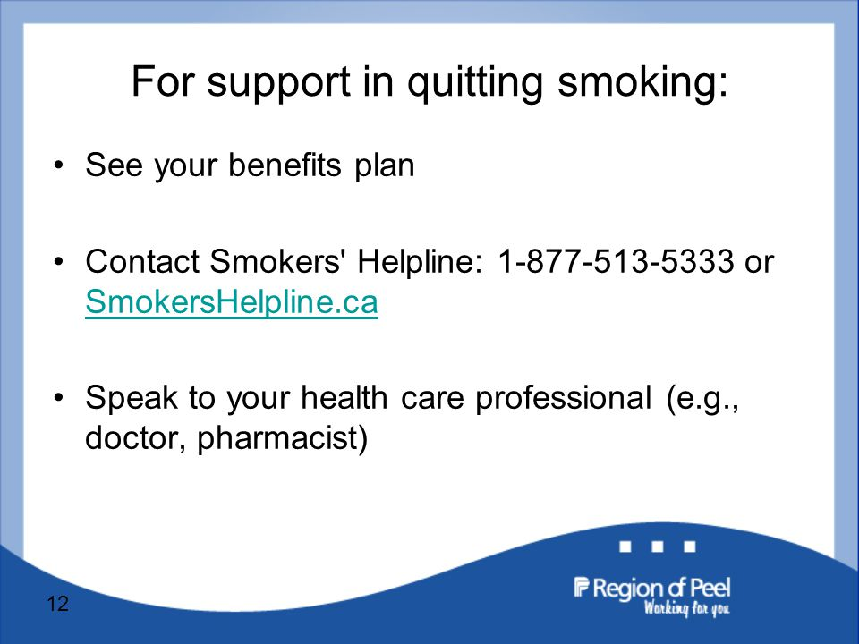12 For support in quitting smoking: See your benefits plan Contact Smokers Helpline: or SmokersHelpline.ca SmokersHelpline.ca Speak to your health care professional (e.g., doctor, pharmacist)