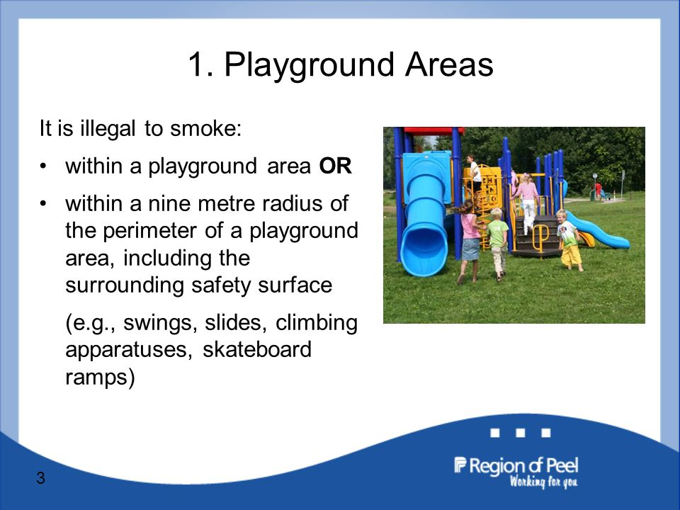 3 It is illegal to smoke: within a playground area OR within a nine metre radius of the perimeter of a playground area, including the surrounding safety surface (e.g., swings, slides, climbing apparatuses, skateboard ramps) 1.