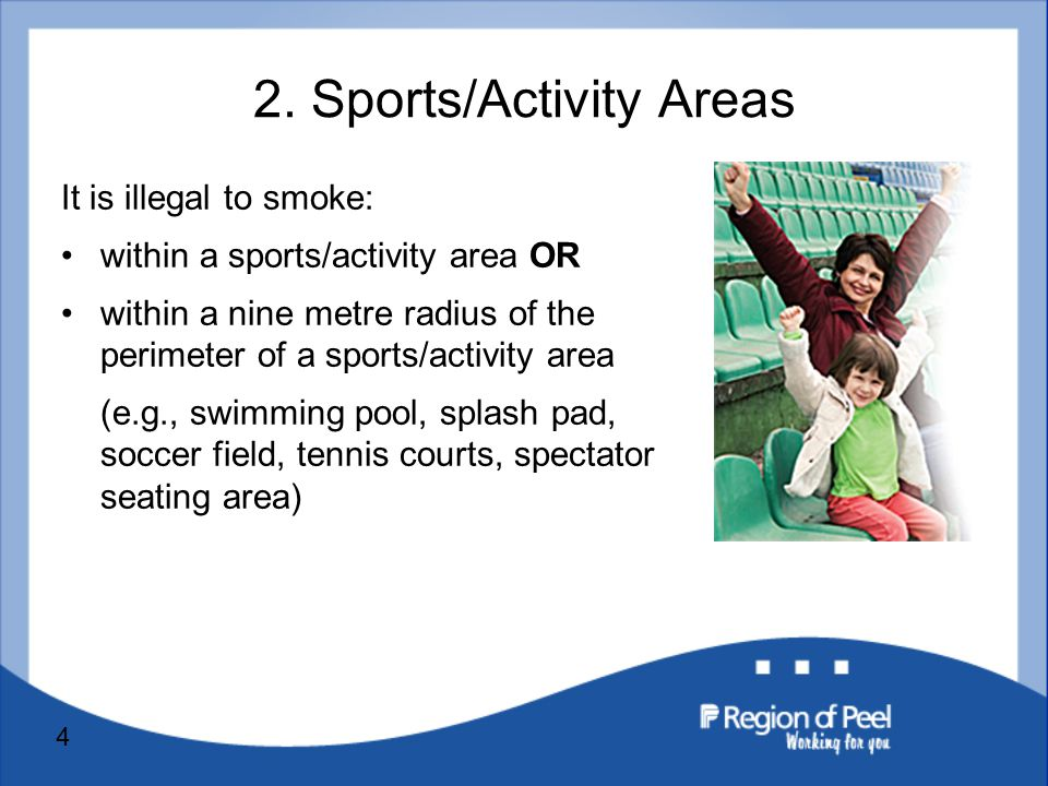 4 It is illegal to smoke: within a sports/activity area OR within a nine metre radius of the perimeter of a sports/activity area (e.g., swimming pool, splash pad, soccer field, tennis courts, spectator seating area) 2.