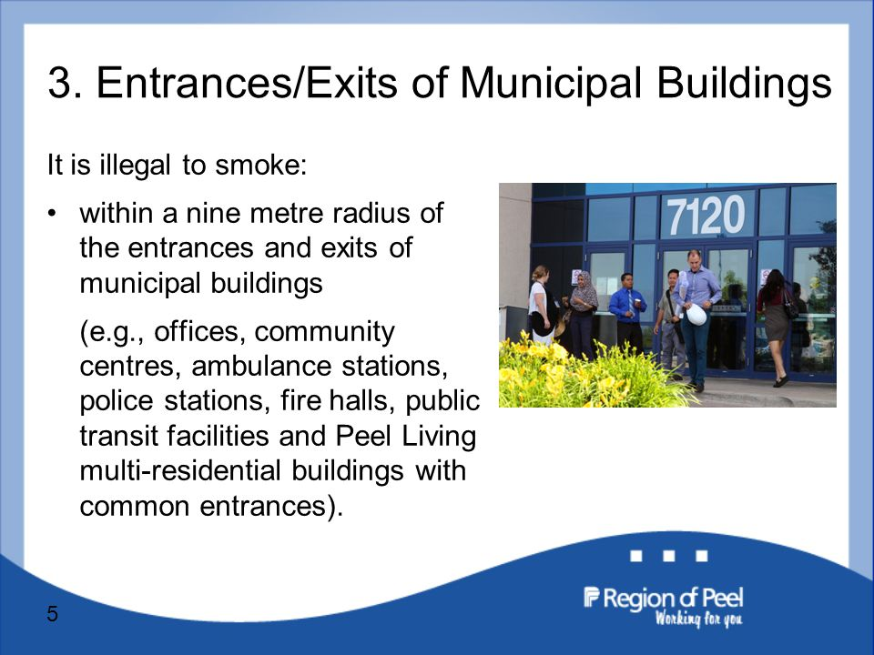 5 It is illegal to smoke: within a nine metre radius of the entrances and exits of municipal buildings (e.g., offices, community centres, ambulance stations, police stations, fire halls, public transit facilities and Peel Living multi-residential buildings with common entrances).