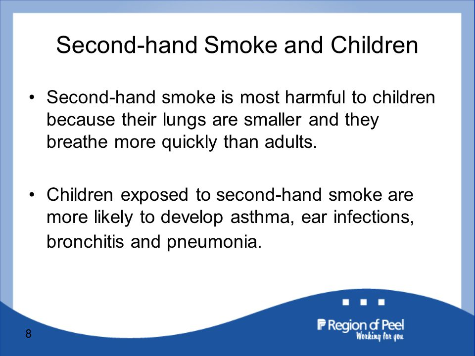 8 Second-hand Smoke and Children Second-hand smoke is most harmful to children because their lungs are smaller and they breathe more quickly than adults.