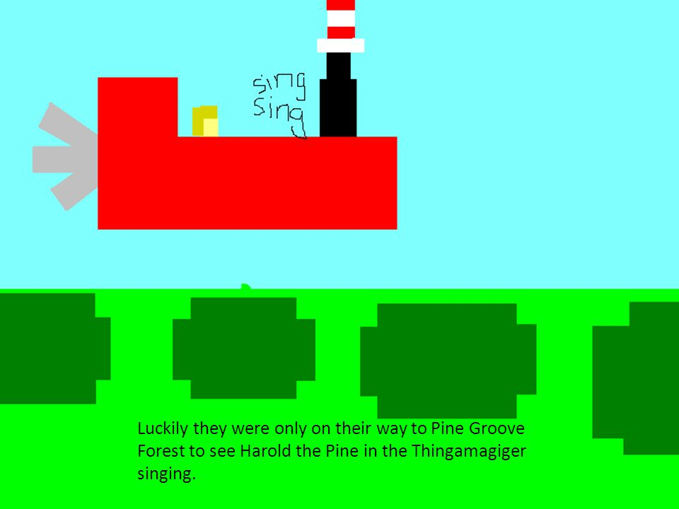 Luckily they were only on their way to Pine Groove Forest to see Harold the Pine in the Thingamagiger singing.
