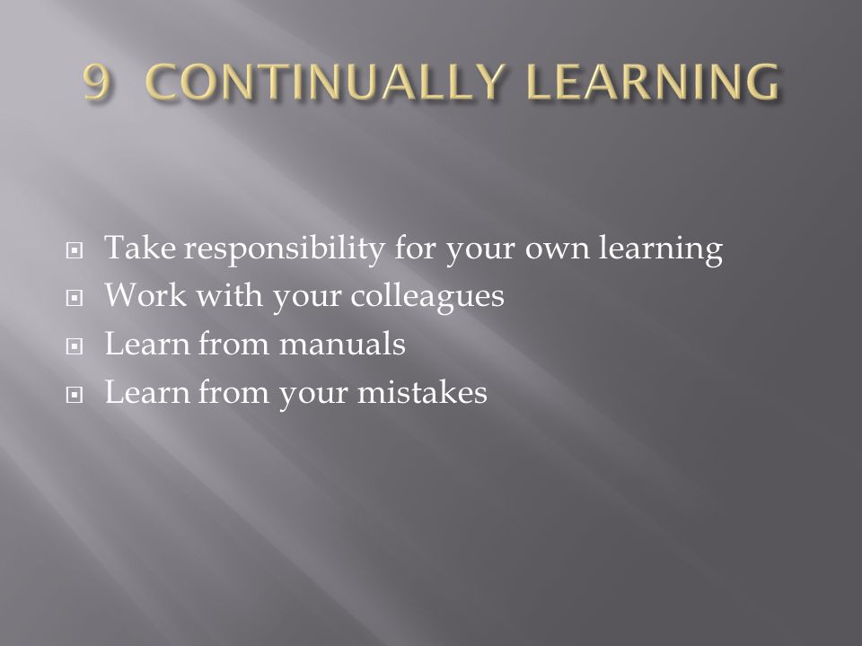  Take responsibility for your own learning  Work with your colleagues  Learn from manuals  Learn from your mistakes