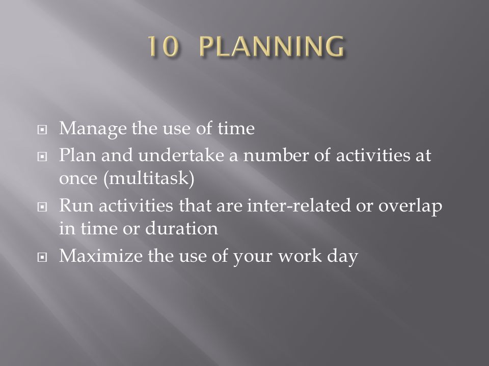  Manage the use of time  Plan and undertake a number of activities at once (multitask)  Run activities that are inter-related or overlap in time or duration  Maximize the use of your work day
