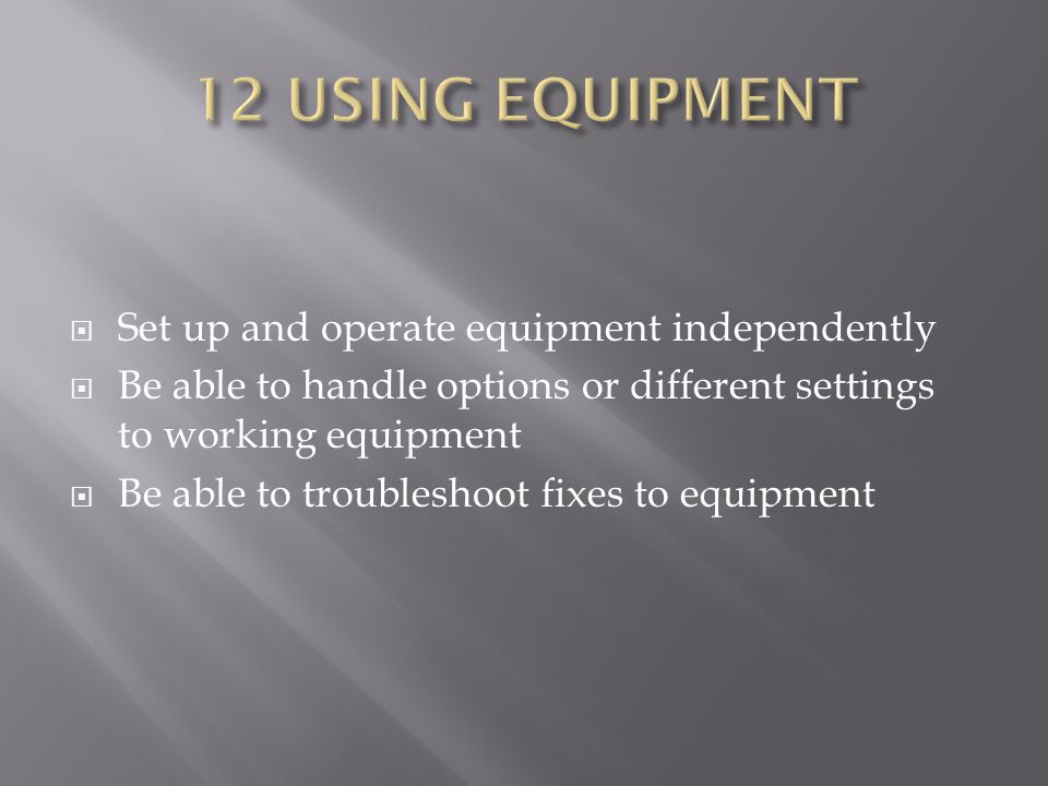  Set up and operate equipment independently  Be able to handle options or different settings to working equipment  Be able to troubleshoot fixes to equipment