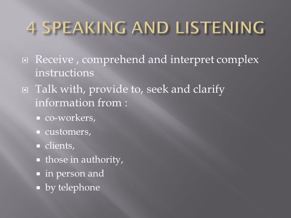  Receive, comprehend and interpret complex instructions  Talk with, provide to, seek and clarify information from :  co-workers,  customers,  clients,  those in authority,  in person and  by telephone