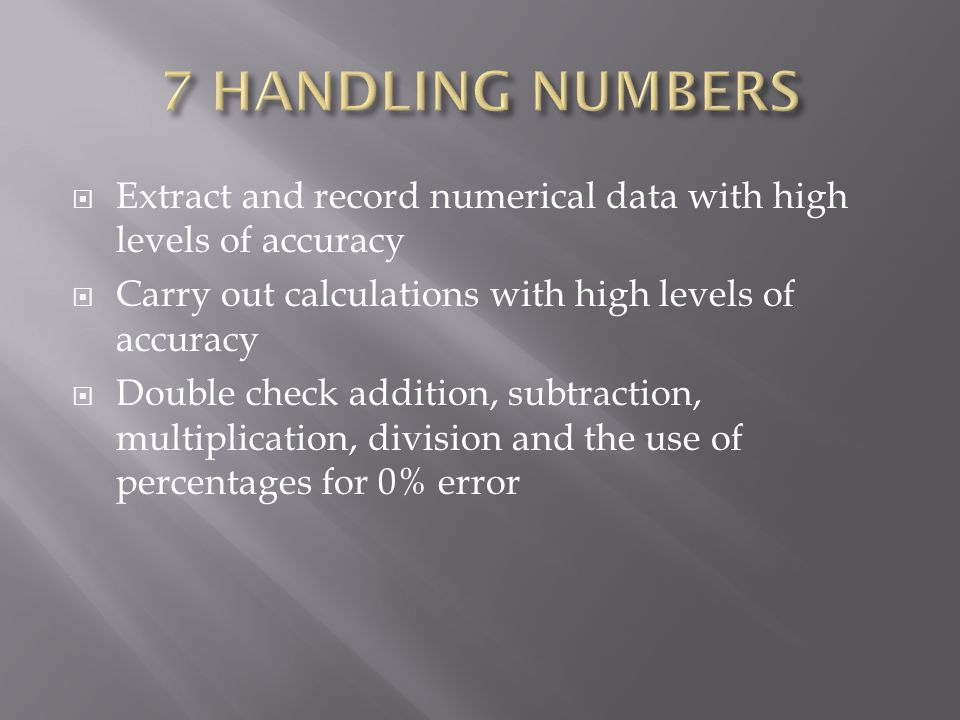  Extract and record numerical data with high levels of accuracy  Carry out calculations with high levels of accuracy  Double check addition, subtraction, multiplication, division and the use of percentages for 0% error