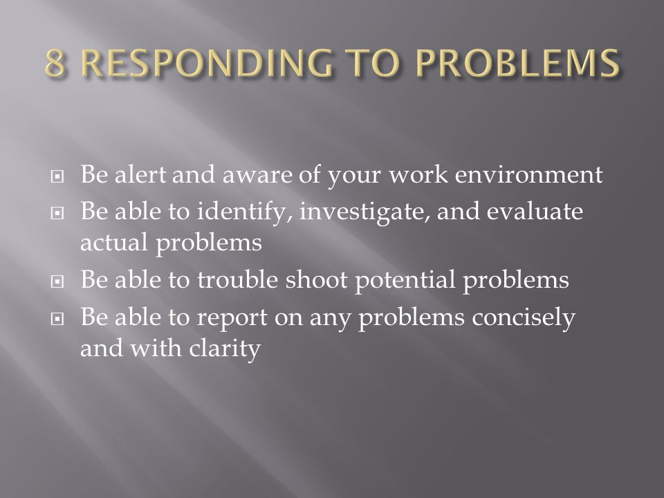  Be alert and aware of your work environment  Be able to identify, investigate, and evaluate actual problems  Be able to trouble shoot potential problems  Be able to report on any problems concisely and with clarity