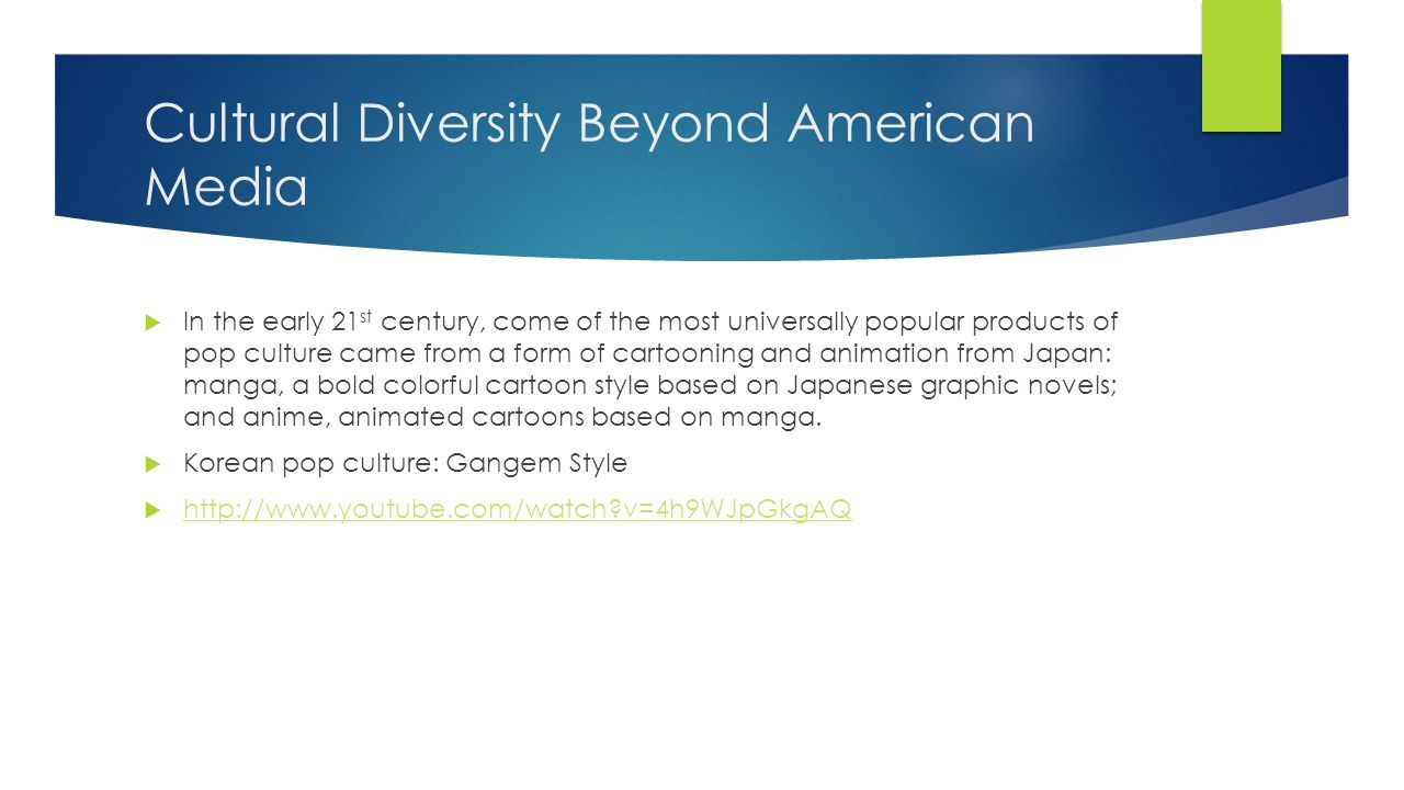 Cultural Diversity Beyond American Media  In the early 21 st century, come of the most universally popular products of pop culture came from a form of cartooning and animation from Japan: manga, a bold colorful cartoon style based on Japanese graphic novels; and anime, animated cartoons based on manga.