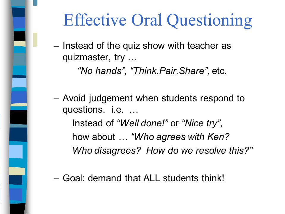 """Effective Oral Questioning –Instead of the quiz show with teacher as quizmaster, try … """"No hands"""", """"Think.Pair.Share"""", etc. –Avoid judgement when stud"""