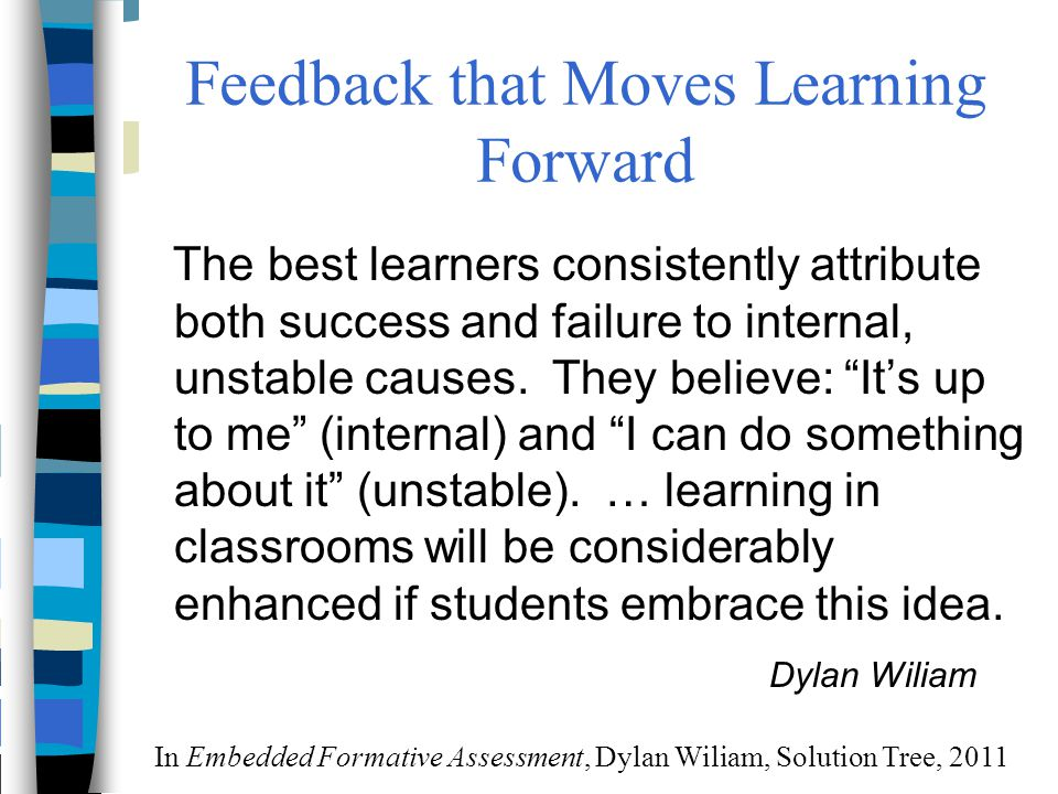 """Feedback that Moves Learning Forward The best learners consistently attribute both success and failure to internal, unstable causes. They believe: """"It"""
