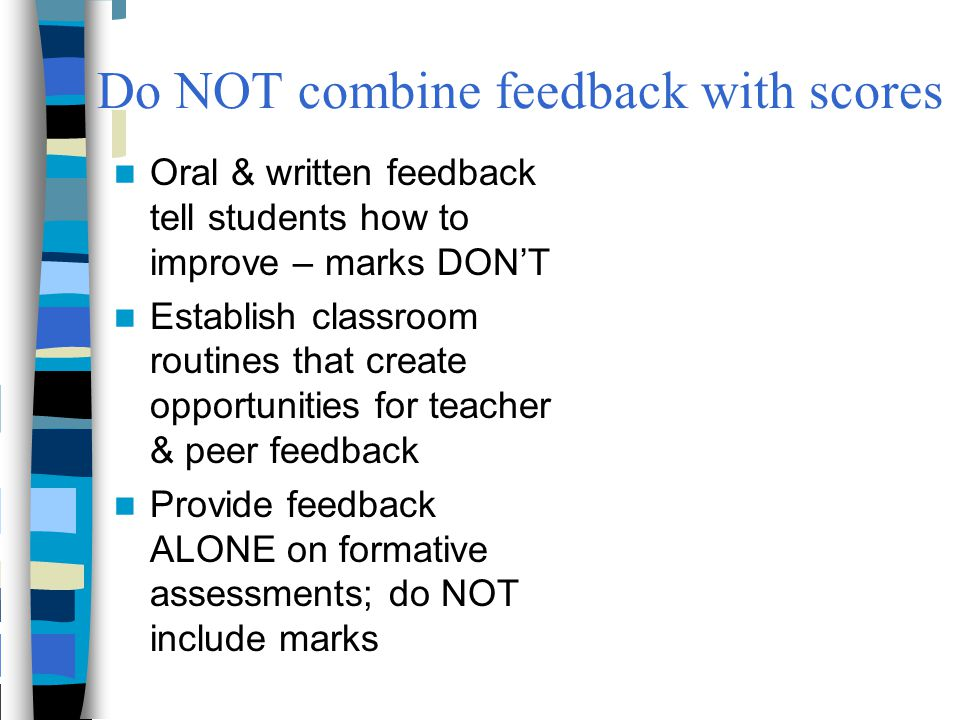 Do NOT combine feedback with scores Oral & written feedback tell students how to improve – marks DON'T Establish classroom routines that create opport