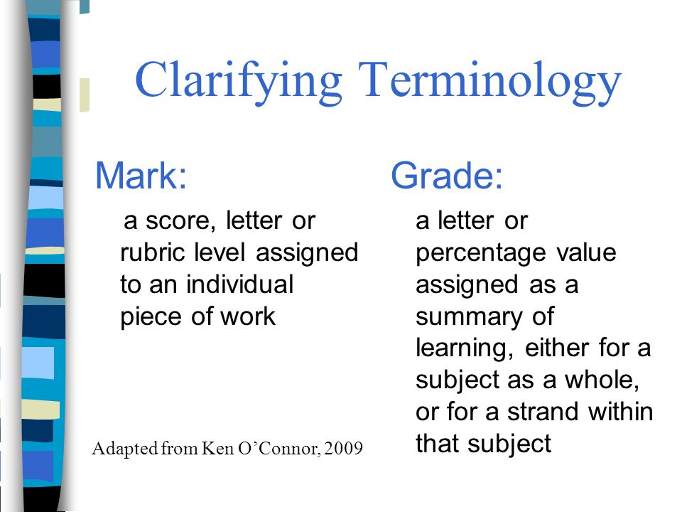 Clarifying Terminology Mark: a score, letter or rubric level assigned to an individual piece of work Grade: a letter or percentage value assigned as a