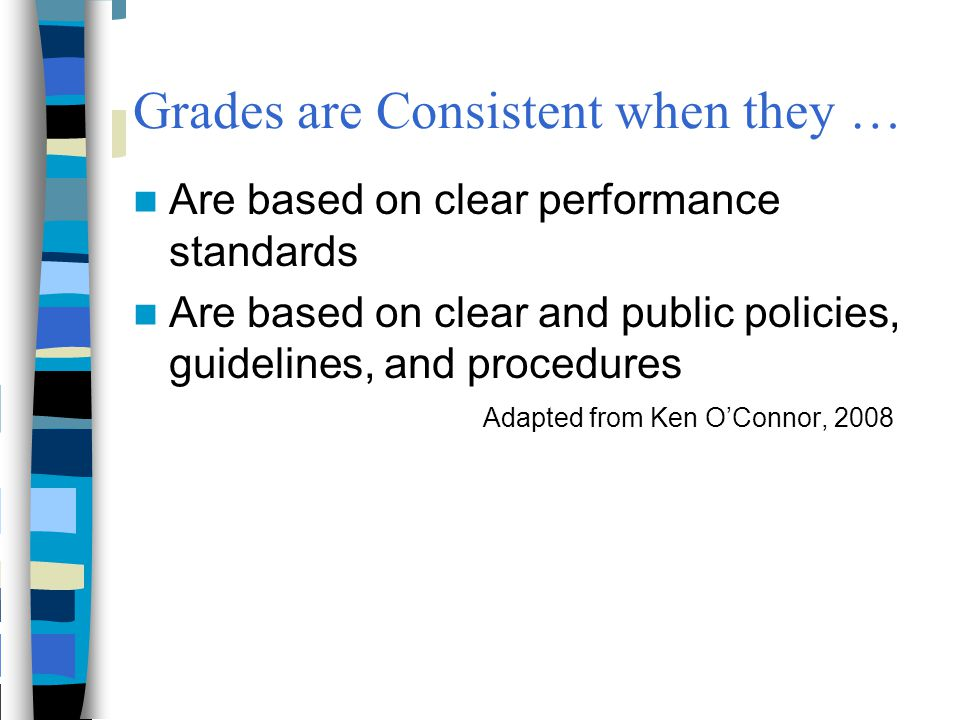 Grades are Consistent when they … Are based on clear performance standards Are based on clear and public policies, guidelines, and procedures Adapted
