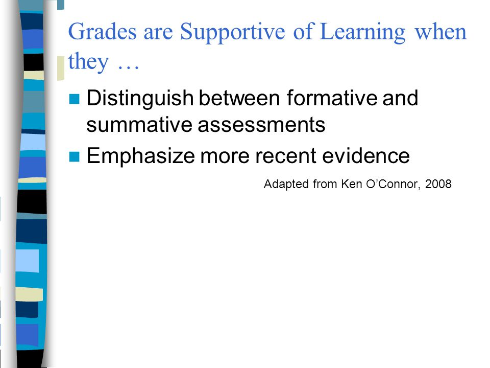 Grades are Supportive of Learning when they … Distinguish between formative and summative assessments Emphasize more recent evidence Adapted from Ken