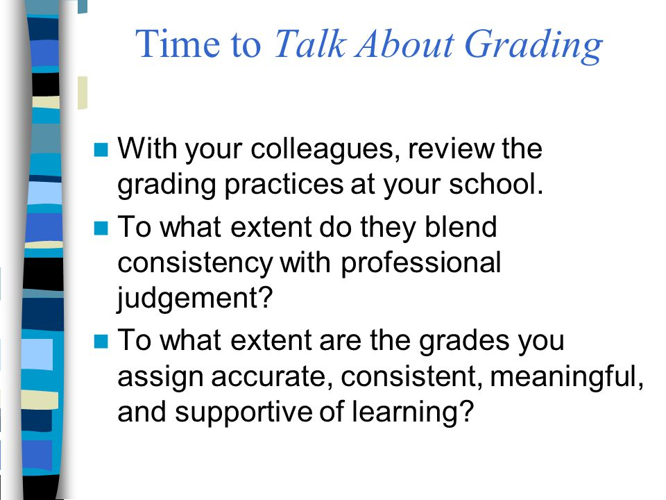 Time to Talk About Grading With your colleagues, review the grading practices at your school. To what extent do they blend consistency with profession