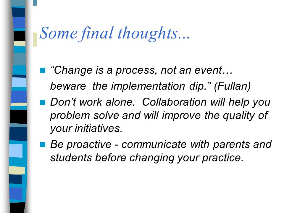 """Some final thoughts... """"Change is a process, not an event… beware the implementation dip."""" (Fullan) Don't work alone. Collaboration will help you prob"""