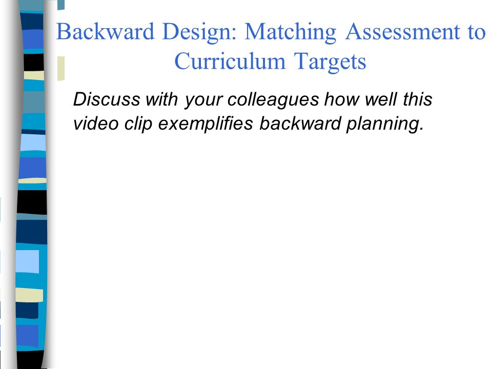 Backward Design: Matching Assessment to Curriculum Targets Discuss with your colleagues how well this video clip exemplifies backward planning.