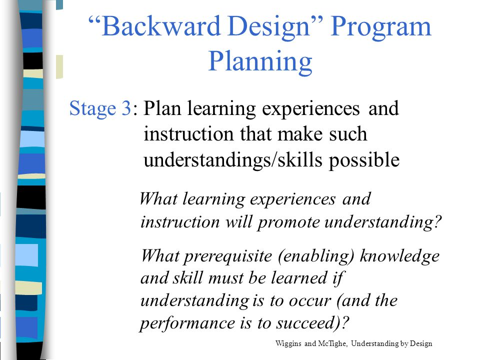 """""""Backward Design"""" Program Planning Stage 3: Plan learning experiences and instruction that make such understandings/skills possible What learning expe"""