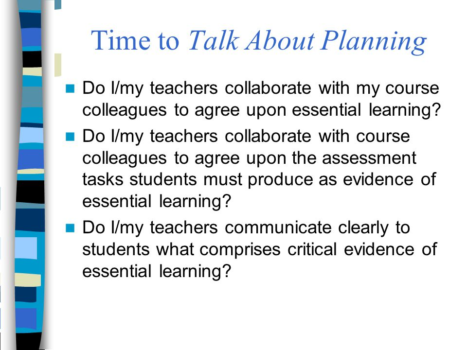 Time to Talk About Planning Do I/my teachers collaborate with my course colleagues to agree upon essential learning? Do I/my teachers collaborate with