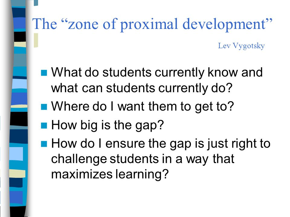 """The """"zone of proximal development"""" Lev Vygotsky What do students currently know and what can students currently do? Where do I want them to get to? Ho"""