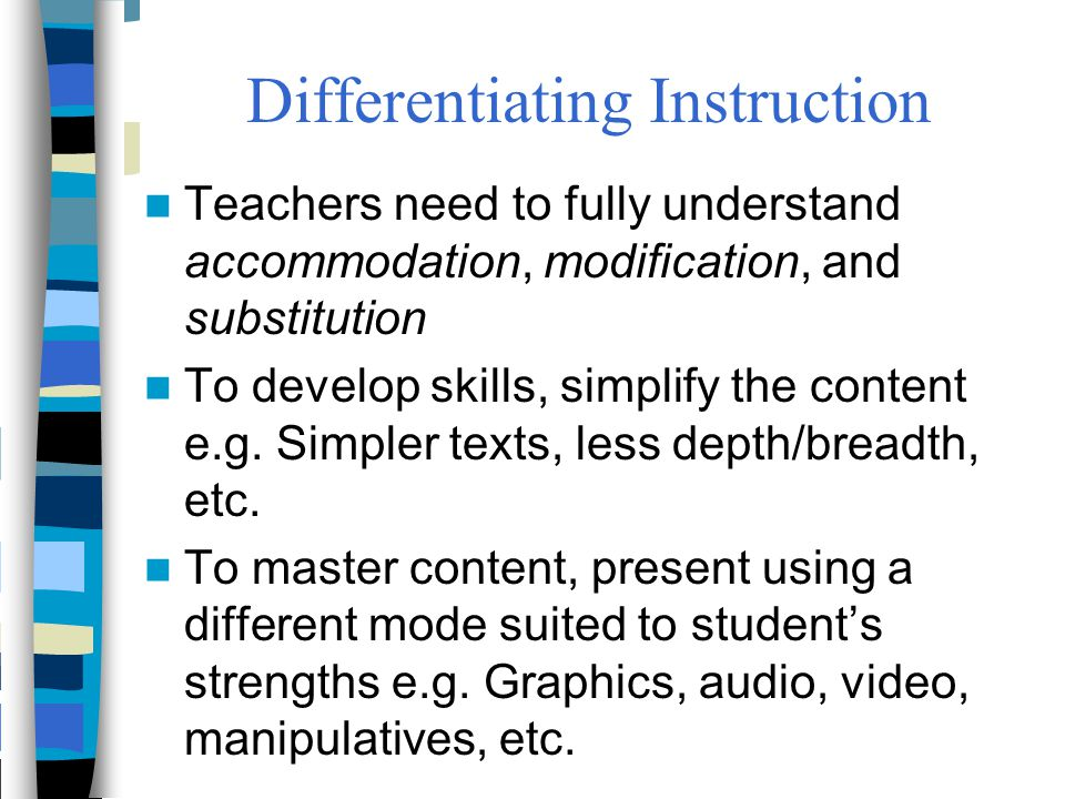 Differentiating Instruction Teachers need to fully understand accommodation, modification, and substitution To develop skills, simplify the content e.