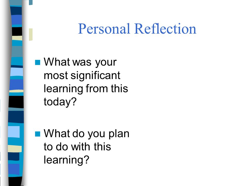 Personal Reflection What was your most significant learning from this today? What do you plan to do with this learning?