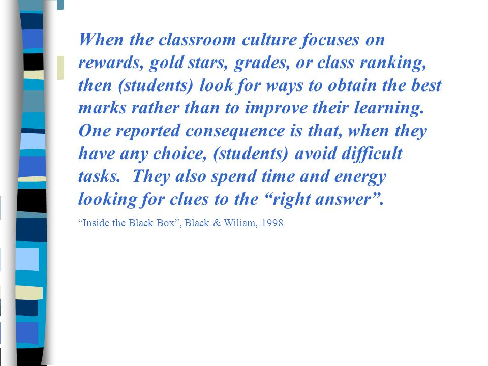 When the classroom culture focuses on rewards, gold stars, grades, or class ranking, then (students) look for ways to obtain the best marks rather tha