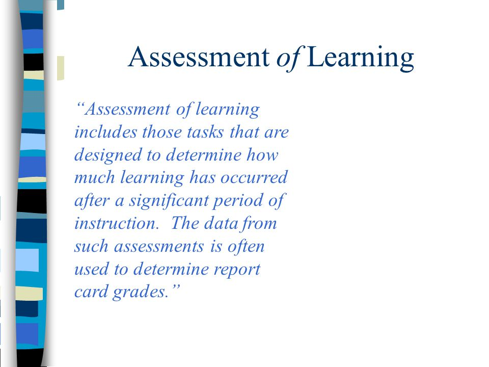 """Assessment of Learning """"Assessment of learning includes those tasks that are designed to determine how much learning has occurred after a significant"""