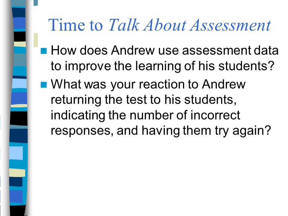 How does Andrew use assessment data to improve the learning of his students? What was your reaction to Andrew returning the test to his students, indi
