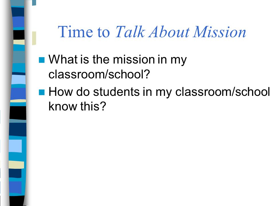 Time to Talk About Mission What is the mission in my classroom/school? How do students in my classroom/school know this?
