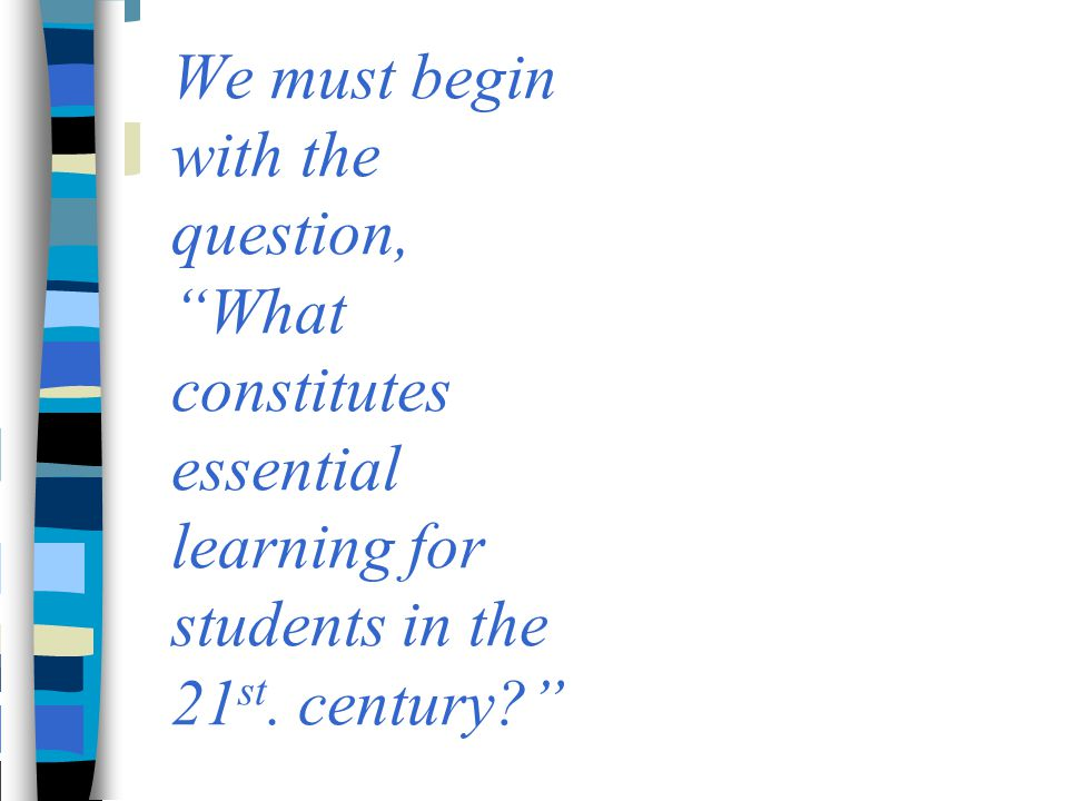 """We must begin with the question, """"What constitutes essential learning for students in the 21 st. century?"""""""