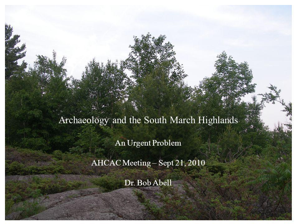 Archaeology and the South March Highlands An Urgent Problem AHCAC Meeting – Sept 21, 2010 Dr. Bob Abell
