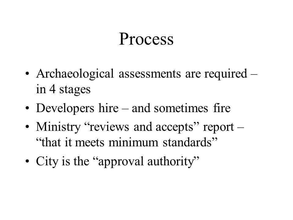 Process Archaeological assessments are required – in 4 stages Developers hire – and sometimes fire Ministry reviews and accepts report – that it meets minimum standards City is the approval authority