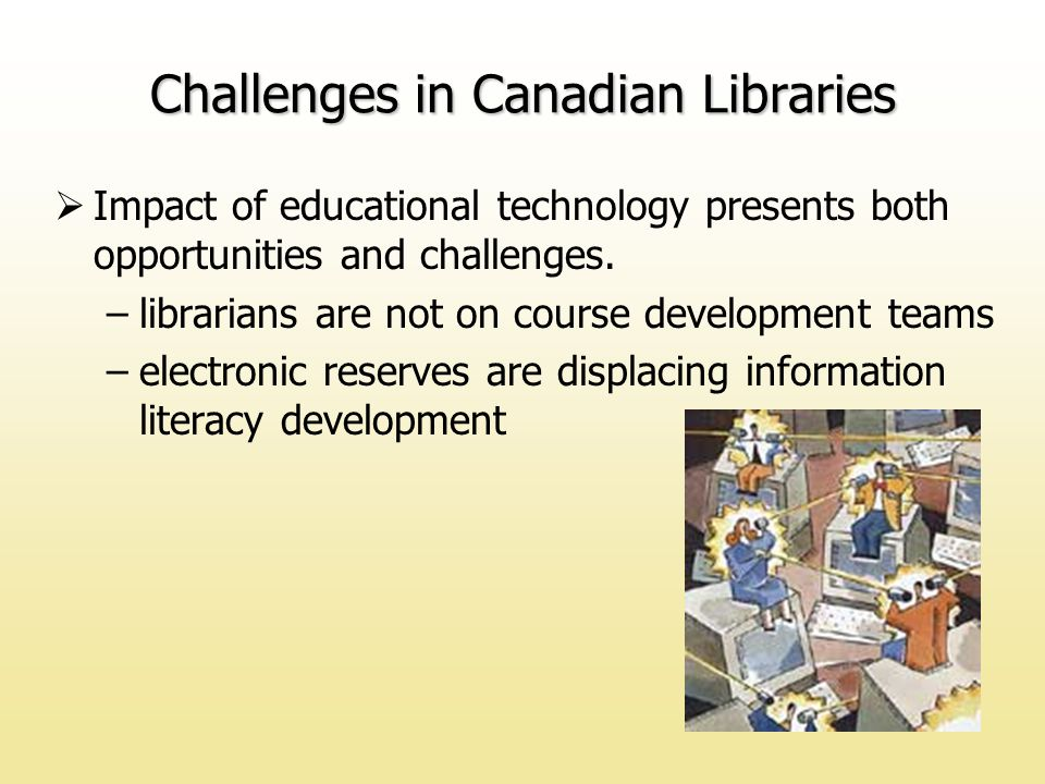 Challenges in Canadian Libraries  Impact of educational technology presents both opportunities and challenges.