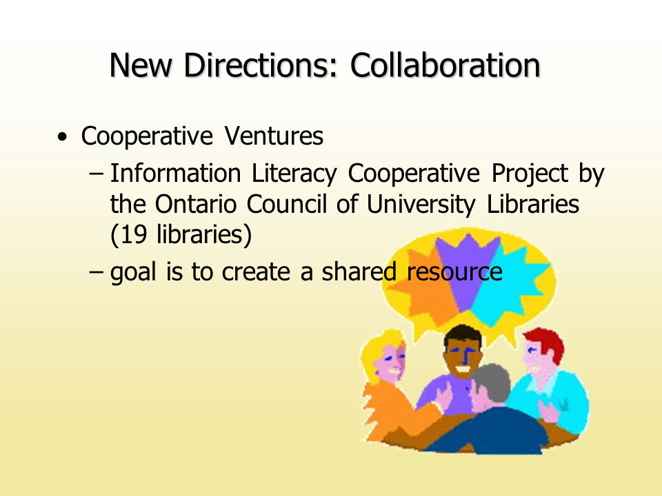 Cooperative Ventures –Information Literacy Cooperative Project by the Ontario Council of University Libraries (19 libraries) –goal is to create a shared resource New Directions: Collaboration