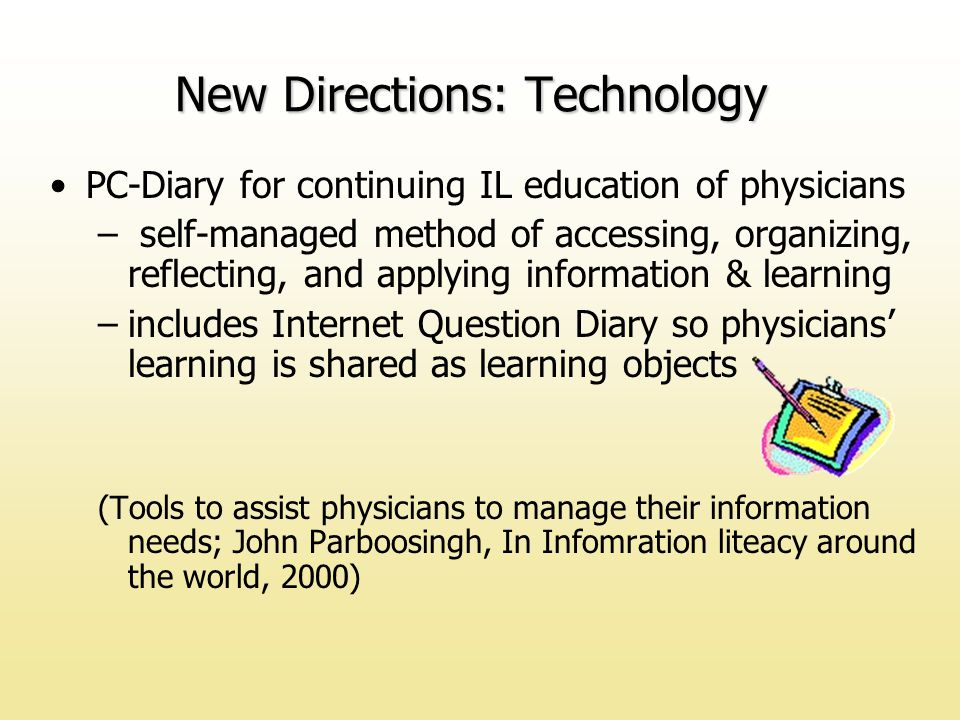 PC-Diary for continuing IL education of physicians – self-managed method of accessing, organizing, reflecting, and applying information & learning –includes Internet Question Diary so physicians' learning is shared as learning objects (Tools to assist physicians to manage their information needs; John Parboosingh, In Infomration liteacy around the world, 2000) New Directions: Technology