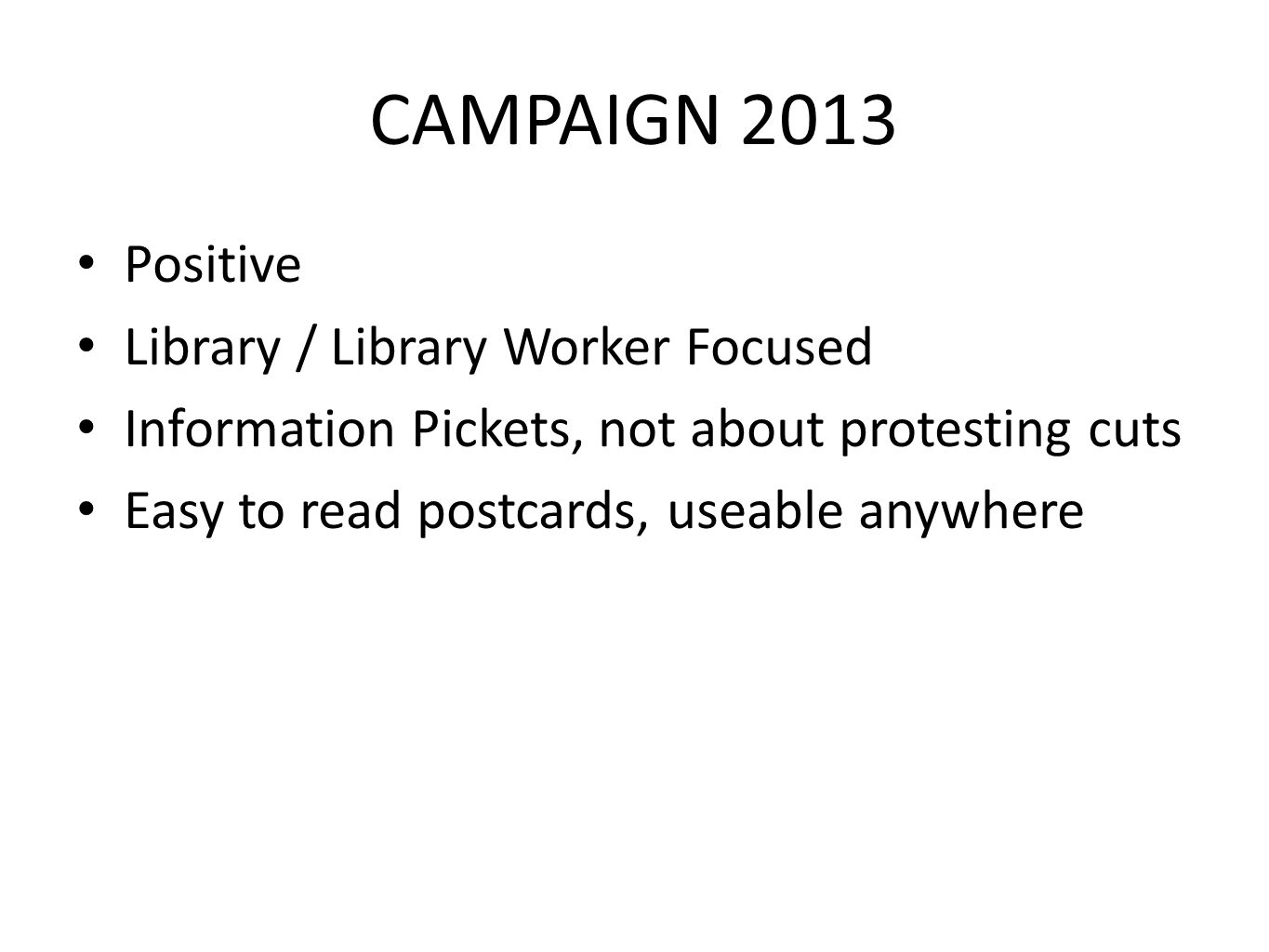 CAMPAIGN 2013 Positive Library / Library Worker Focused Information Pickets, not about protesting cuts Easy to read postcards, useable anywhere