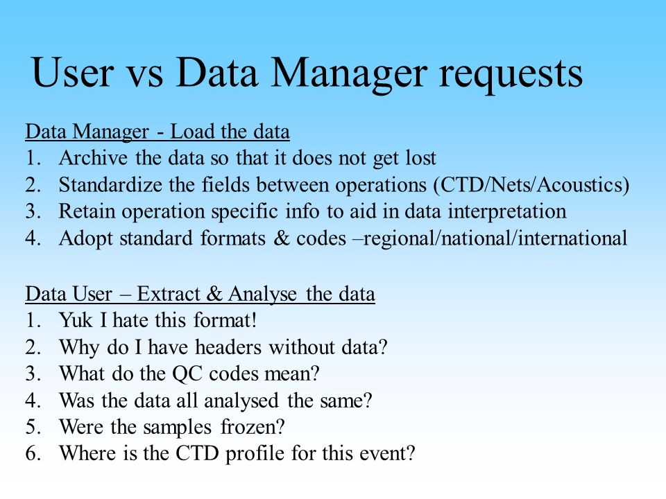 User vs Data Manager requests Data Manager - Load the data 1.Archive the data so that it does not get lost 2.Standardize the fields between operations (CTD/Nets/Acoustics) 3.Retain operation specific info to aid in data interpretation 4.Adopt standard formats & codes –regional/national/international Data User – Extract & Analyse the data 1.Yuk I hate this format.