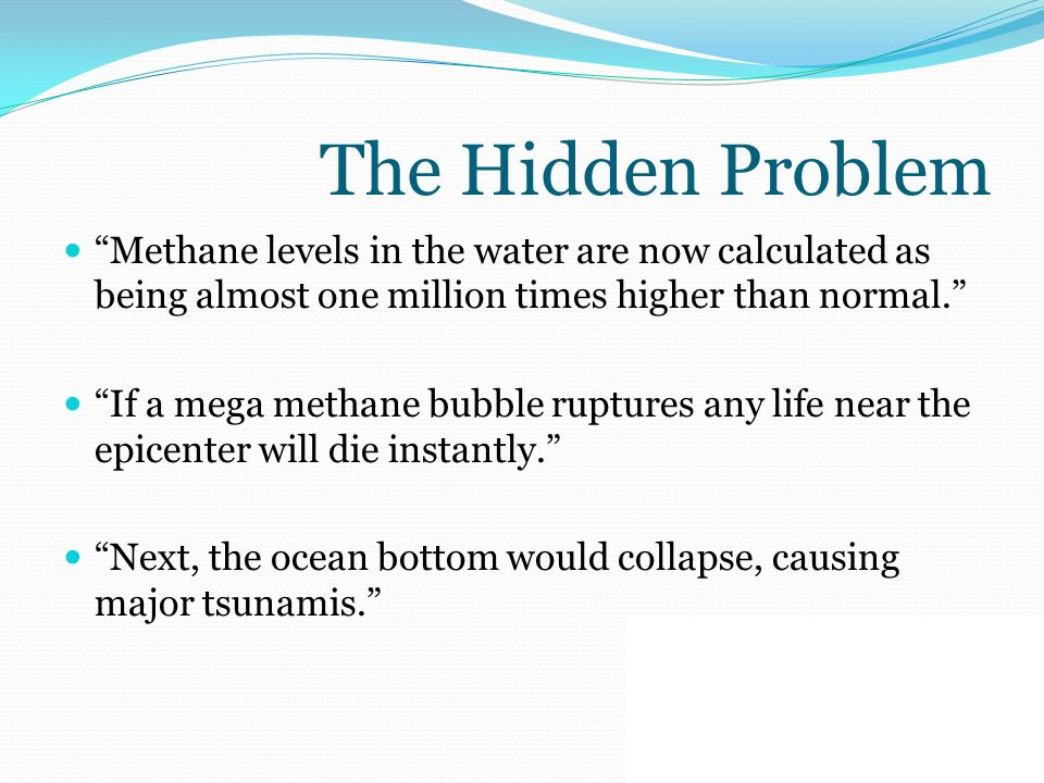 The Hidden Problem Methane levels in the water are now calculated as being almost one million times higher than normal. If a mega methane bubble ruptures any life near the epicenter will die instantly. Next, the ocean bottom would collapse, causing major tsunamis.