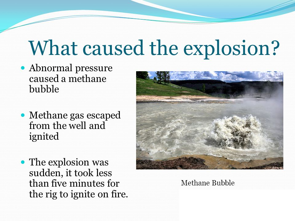 What caused the explosion? Abnormal pressure caused a methane bubble Methane gas escaped from the well and ignited The explosion was sudden, it took l
