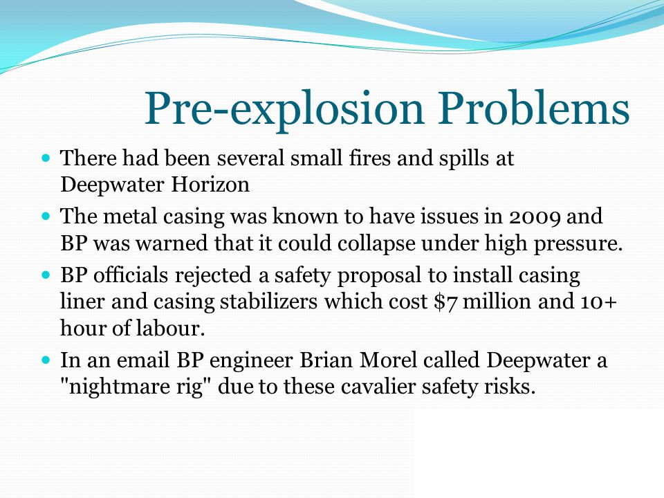 Pre-explosion Problems There had been several small fires and spills at Deepwater Horizon The metal casing was known to have issues in 2009 and BP was