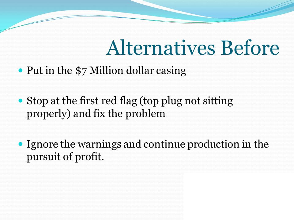 Alternatives Before Put in the $7 Million dollar casing Stop at the first red flag (top plug not sitting properly) and fix the problem Ignore the warn