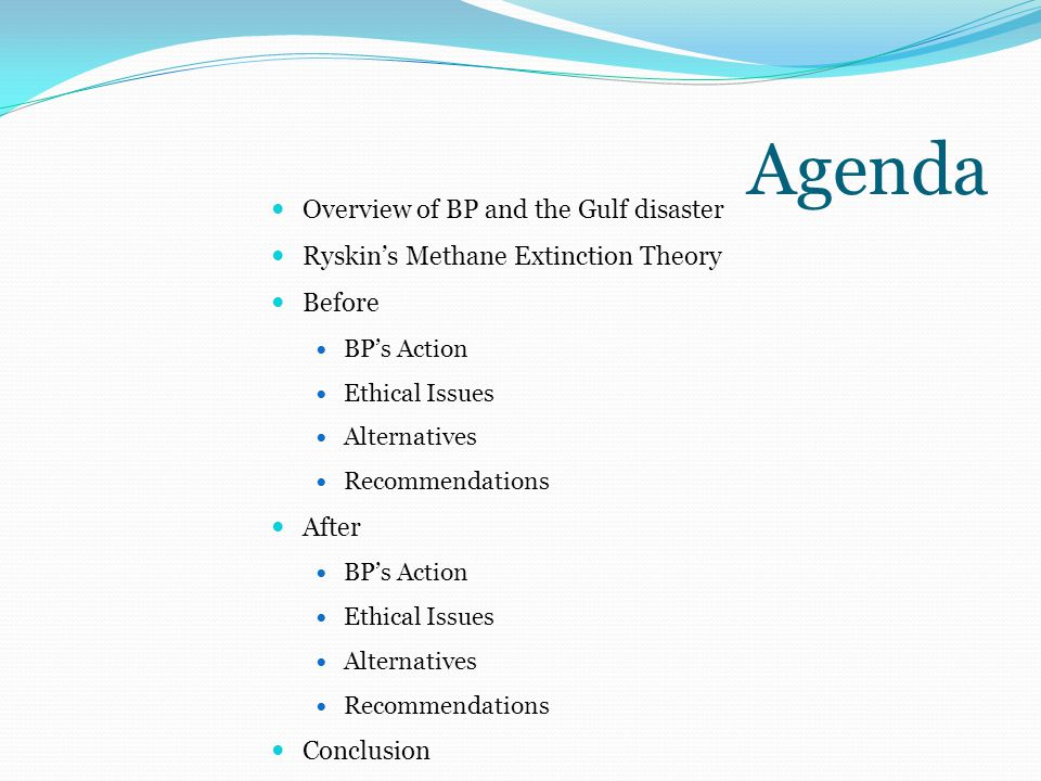 Agenda Overview of BP and the Gulf disaster Ryskin's Methane Extinction Theory Before BP's Action Ethical Issues Alternatives Recommendations After BP's Action Ethical Issues Alternatives Recommendations Conclusion