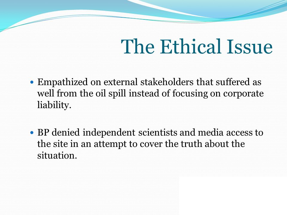 The Ethical Issue Empathized on external stakeholders that suffered as well from the oil spill instead of focusing on corporate liability. BP denied i